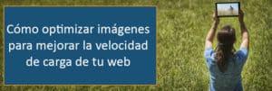 Cómo optimizar imágenes para mejorar la velocidad de carga de tu web.